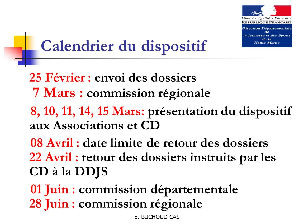 E. BUCHOUD CAS Calendrier du dispositif 25 Février : envoi des dossiers 7 Mars : commission régionale 8, 10, 11, 14, 15 Mars: présentation du disposit
