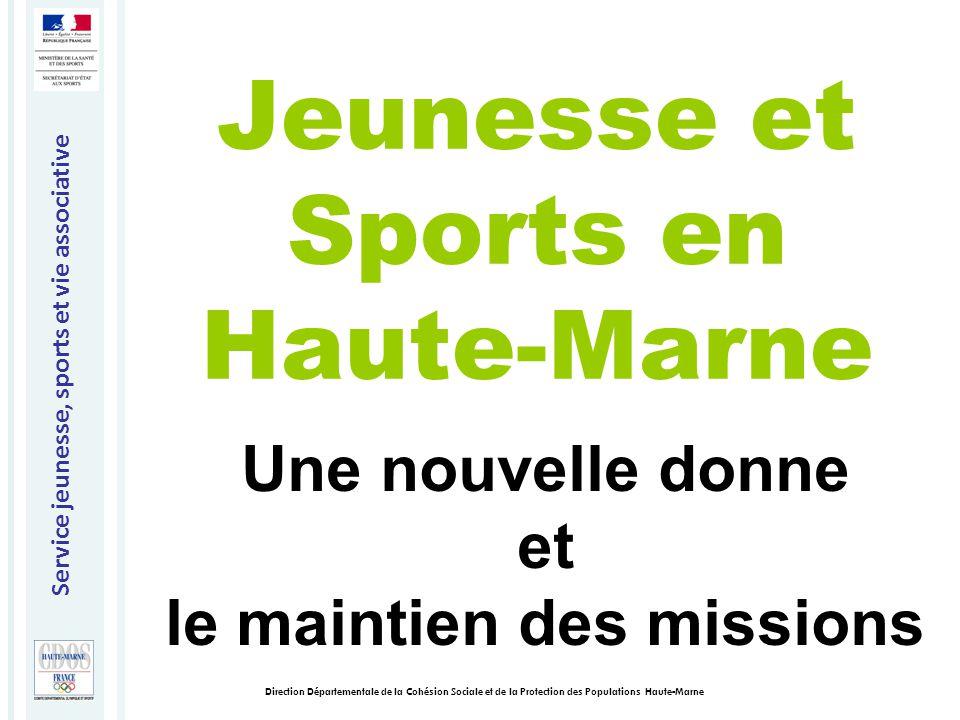 Service jeunesse, sports et vie associative Direction Départementale de la Cohésion Sociale et de la Protection des Populations Haute-Marne Jeunesse et Sports en Haute-Marne Une nouvelle donne et le maintien des missions