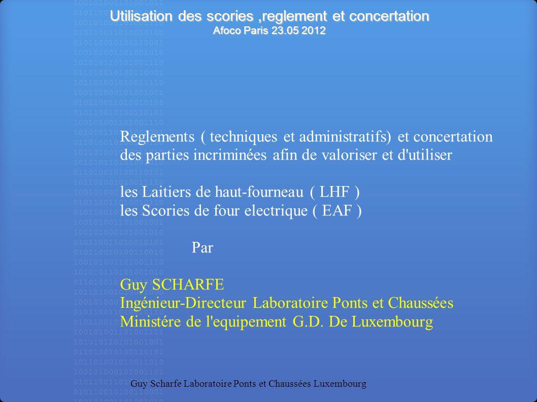 Utilisation des scories,reglement et concertation Afoco Paris 23.05 2012 Guy Scharfe Laboratoire Ponts et Chaussées Luxembourg Reglements ( techniques