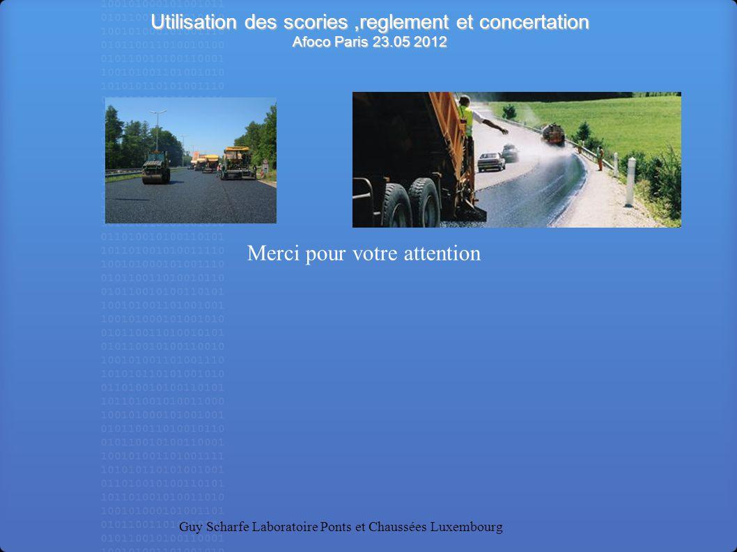 Utilisation des scories,reglement et concertation Afoco Paris 23.05 2012 Guy Scharfe Laboratoire Ponts et Chaussées Luxembourg Merci pour votre attent