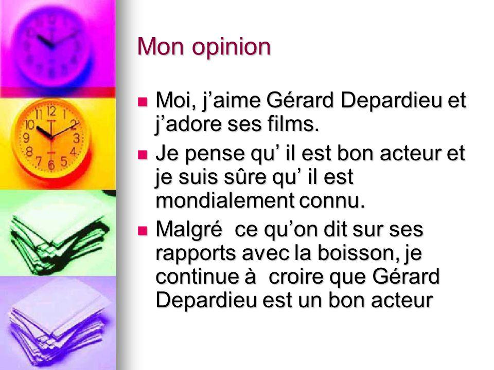 Mon opinion Moi, j'aime Gérard Depardieu et j'adore ses films. Moi, j'aime Gérard Depardieu et j'adore ses films. Je pense qu' il est bon acteur et je
