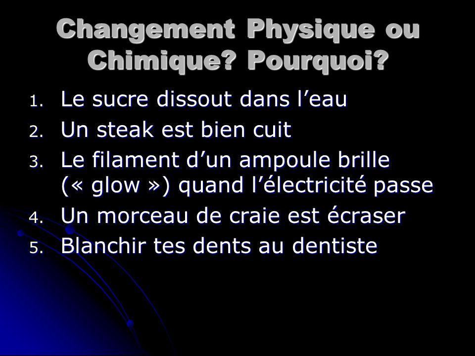 Changement Physique ou Chimique? Pourquoi? 1. Le sucre dissout dans l'eau 2. Un steak est bien cuit 3. Le filament d'un ampoule brille (« glow ») quan