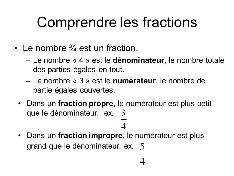Comprendre les fractions Le nombre ¾ est un fraction. –Le nombre « 4 » est le dénominateur, le nombre totale des parties égales en tout. –Le nombre «