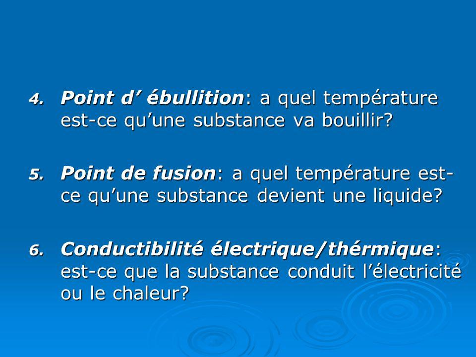 4.Point d' ébullition: a quel température est-ce qu'une substance va bouillir.