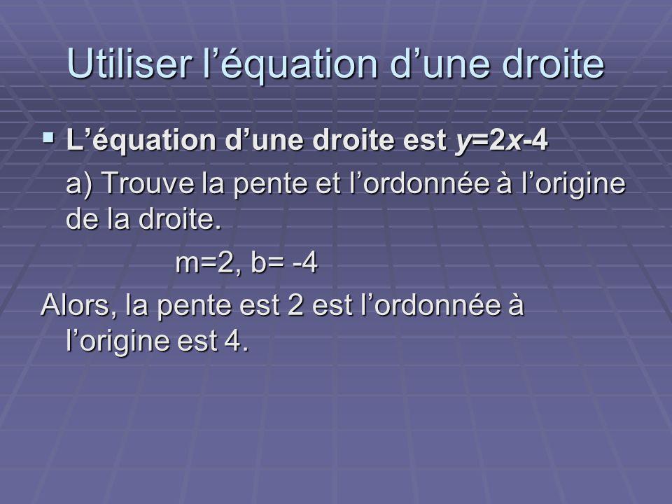 Utiliser l'équation d'une droite  L'équation d'une droite est y=2x-4 a) Trouve la pente et l'ordonnée à l'origine de la droite. m=2, b= -4 Alors, la