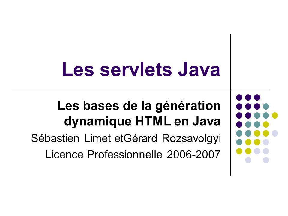 Les servlets Java Les bases de la génération dynamique HTML en Java Sébastien Limet etGérard Rozsavolgyi Licence Professionnelle 2006-2007