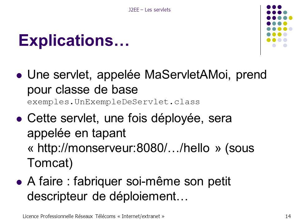 Licence Professionnelle Réseaux Télécoms « Internet/extranet »14 J2EE – Les servlets Explications… Une servlet, appelée MaServletAMoi, prend pour classe de base exemples.UnExempleDeServlet.class Cette servlet, une fois déployée, sera appelée en tapant « http://monserveur:8080/…/hello » (sous Tomcat) A faire : fabriquer soi-même son petit descripteur de déploiement…