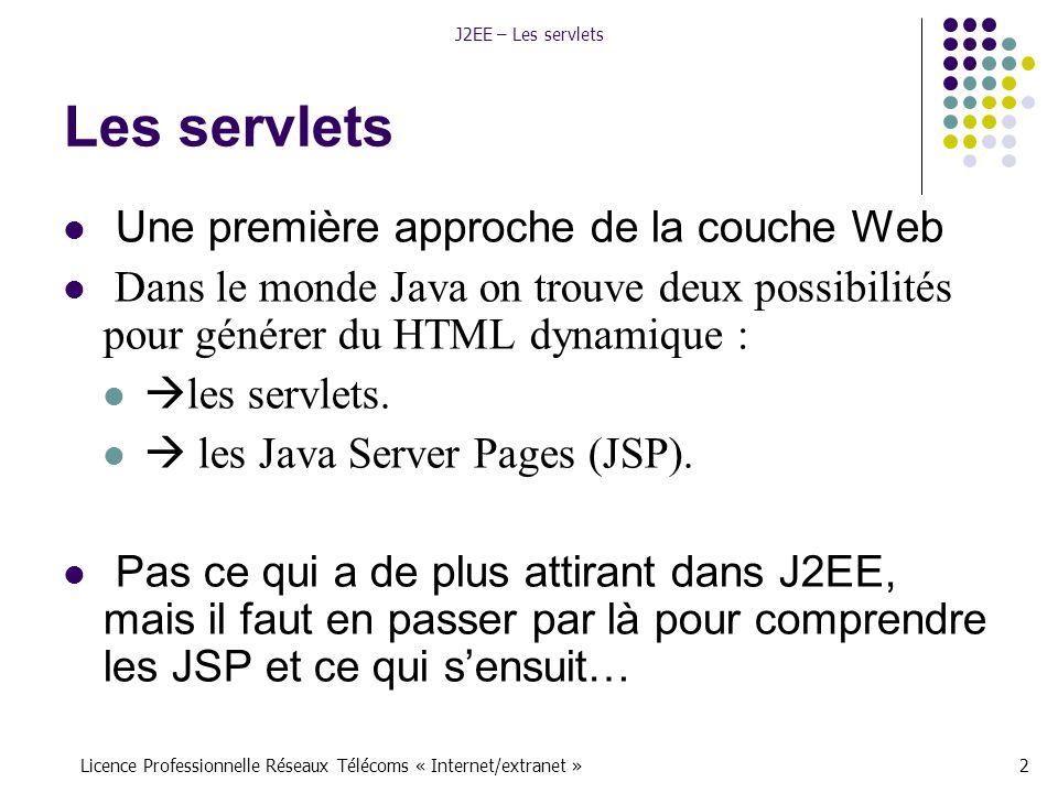 Licence Professionnelle Réseaux Télécoms « Internet/extranet »13 J2EE – Les servlets Un descripteur de déploiement <!DOCTYPE web-app -//Sun Microsystems, Inc.//DTD Web Application 2.3//EN PUBLIC http://java.sun.com/dtd/web-app_2_3.dtd > MaServletAMoi Nom facultatif de ma servlet à moi Ceci est un exemple basique de servlet exemples.UnExempleDeServlet MaServletAMoi /servlet/hello