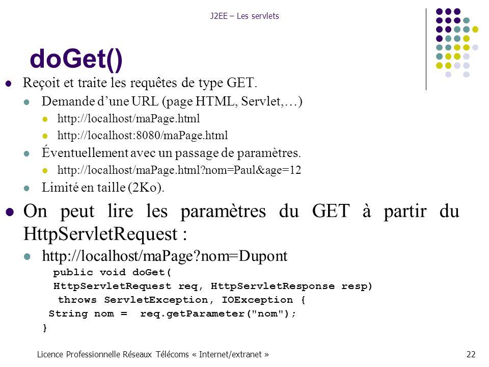 Licence Professionnelle Réseaux Télécoms « Internet/extranet »22 J2EE – Les servlets doGet() Reçoit et traite les requêtes de type GET.