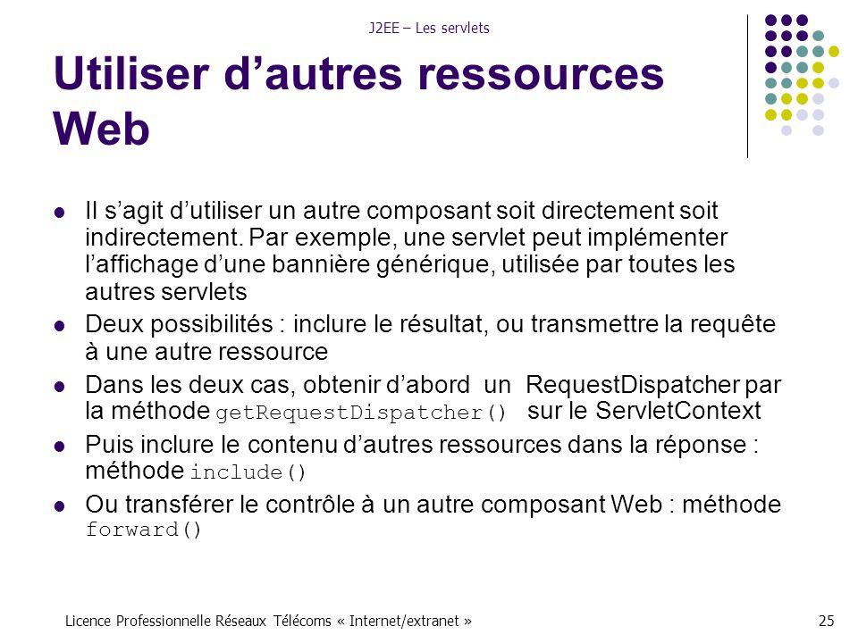 Licence Professionnelle Réseaux Télécoms « Internet/extranet »25 J2EE – Les servlets Utiliser d'autres ressources Web Il s'agit d'utiliser un autre composant soit directement soit indirectement.