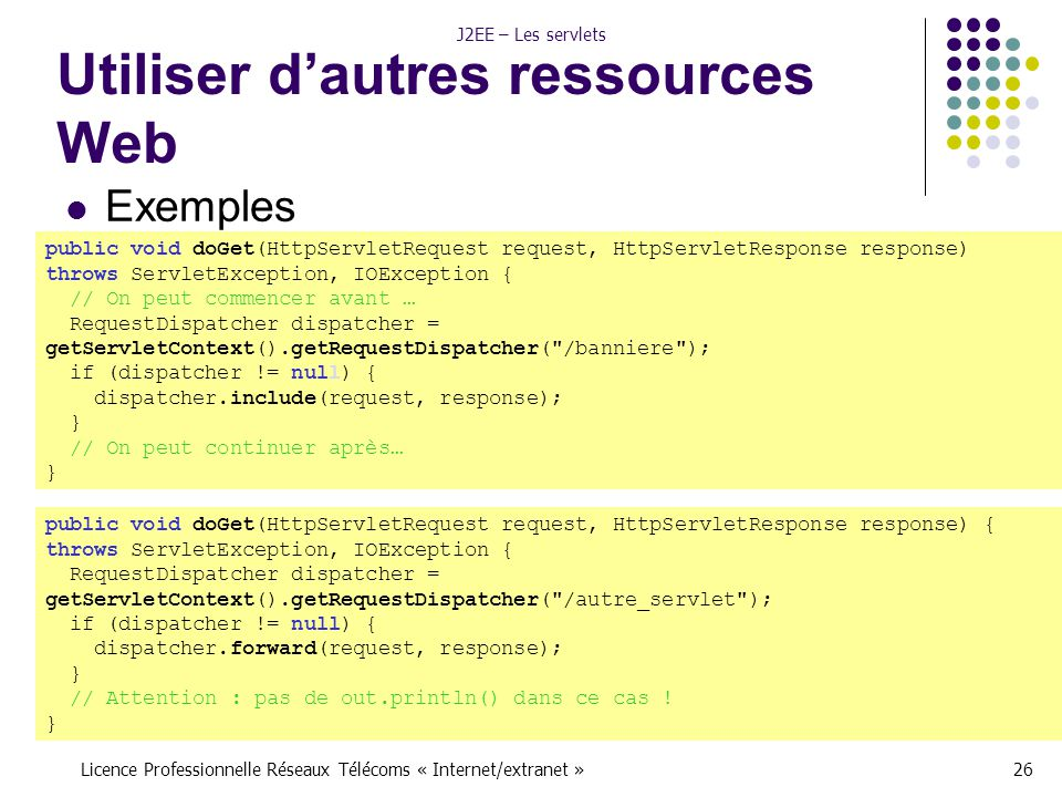 Licence Professionnelle Réseaux Télécoms « Internet/extranet »26 J2EE – Les servlets Utiliser d'autres ressources Web public void doGet(HttpServletRequest request, HttpServletResponse response) throws ServletException, IOException { // On peut commencer avant … RequestDispatcher dispatcher = getServletContext().getRequestDispatcher( /banniere ); if (dispatcher != null) { dispatcher.include(request, response); } // On peut continuer après… } public void doGet(HttpServletRequest request, HttpServletResponse response) { throws ServletException, IOException { RequestDispatcher dispatcher = getServletContext().getRequestDispatcher( /autre_servlet ); if (dispatcher != null) { dispatcher.forward(request, response); } // Attention : pas de out.println() dans ce cas .