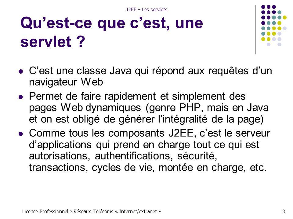 Licence Professionnelle Réseaux Télécoms « Internet/extranet »24 J2EE – Les servlets Exemple de méthode public class QuiSertARienServlet extends HttpServlet { protected void doGet(HttpServletRequest request, HttpServletResponse response) throws ServletException, IOException { response.setContentType( text/html ); PrintWriter out = response.getWriter(); out.println( ); out.println( Bien le bonjour, m sieurs-dames ! ); String param1 = request.getParameter( valeur1 ); String param2 = request.getParameter( valeur2 ); out.println( Vous avez passé les valeurs: + param1 + et + param2); out.println( ); } Si vous tapez quelque chose du genre : http://monserveur/…/maservlet?valeur1=ABCDEF&valeur2=1234 Vous obtiendrez le message : Vous avez passé les valeurs ABCDEF et 1234