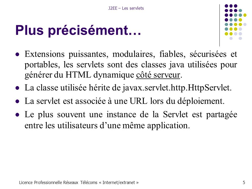 Licence Professionnelle Réseaux Télécoms « Internet/extranet »5 J2EE – Les servlets Plus précisément… Extensions puissantes, modulaires, fiables, sécurisées et portables, les servlets sont des classes java utilisées pour générer du HTML dynamique côté serveur.