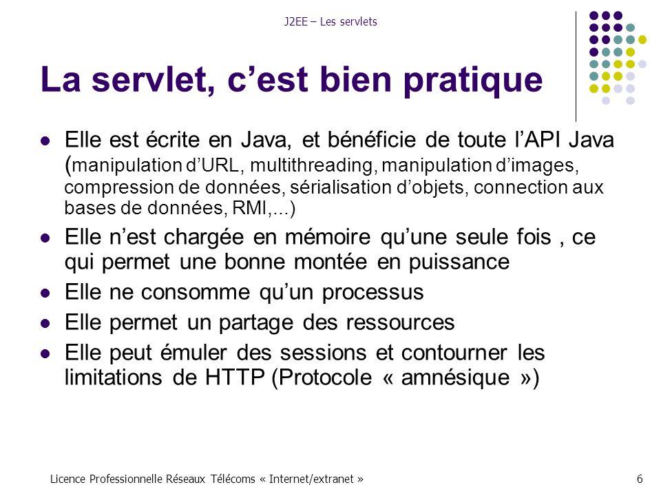 Licence Professionnelle Réseaux Télécoms « Internet/extranet »17 J2EE – Les servlets Packages Deux packages constituent l'architecture servlet javax.servlet : comporte les interfaces génériques et les classes implémentées et étendues par toutes les servlets.