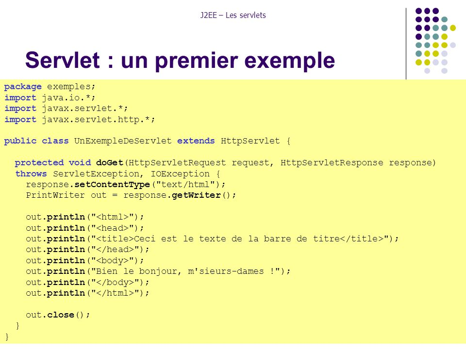 Licence Professionnelle Réseaux Télécoms « Internet/extranet »8 J2EE – Les servlets Servlet : un premier exemple package exemples; import java.io.*; import javax.servlet.*; import javax.servlet.http.*; public class UnExempleDeServlet extends HttpServlet { protected void doGet(HttpServletRequest request, HttpServletResponse response) throws ServletException, IOException { response.setContentType( text/html ); PrintWriter out = response.getWriter(); out.println( ); out.println( Ceci est le texte de la barre de titre ); out.println( ); out.println( Bien le bonjour, m sieurs-dames ! ); out.println( ); out.close(); }