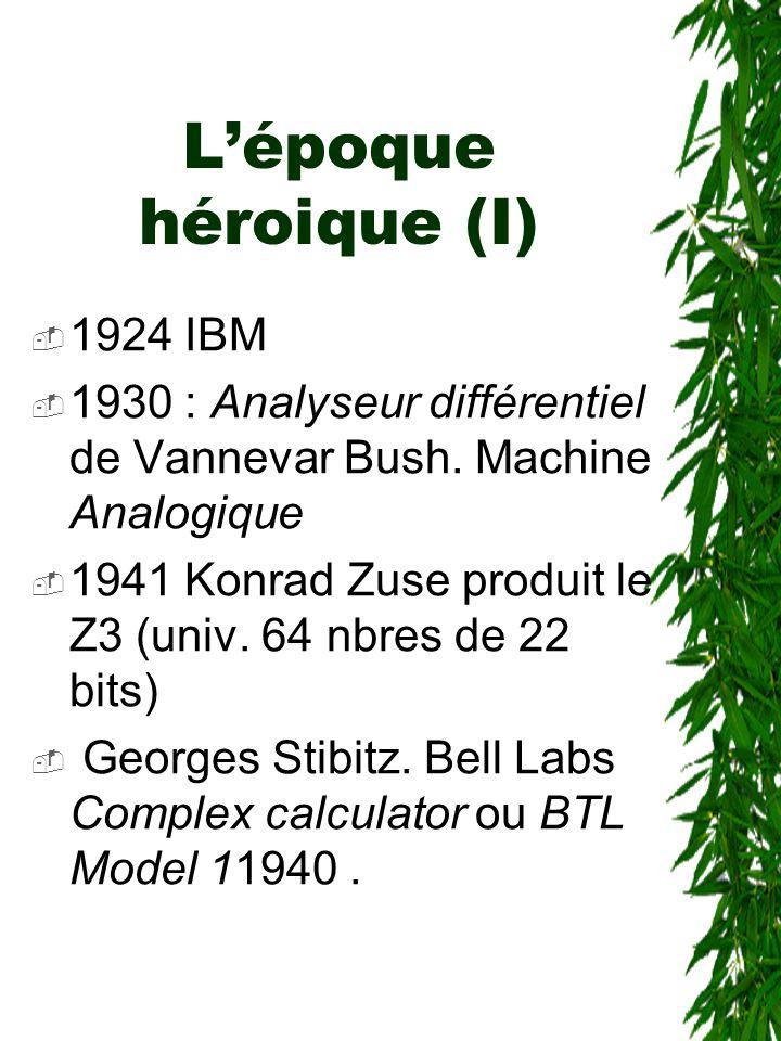 L'époque héroique (I)  1924 IBM  1930 : Analyseur différentiel de Vannevar Bush. Machine Analogique  1941 Konrad Zuse produit le Z3 (univ. 64 nbres