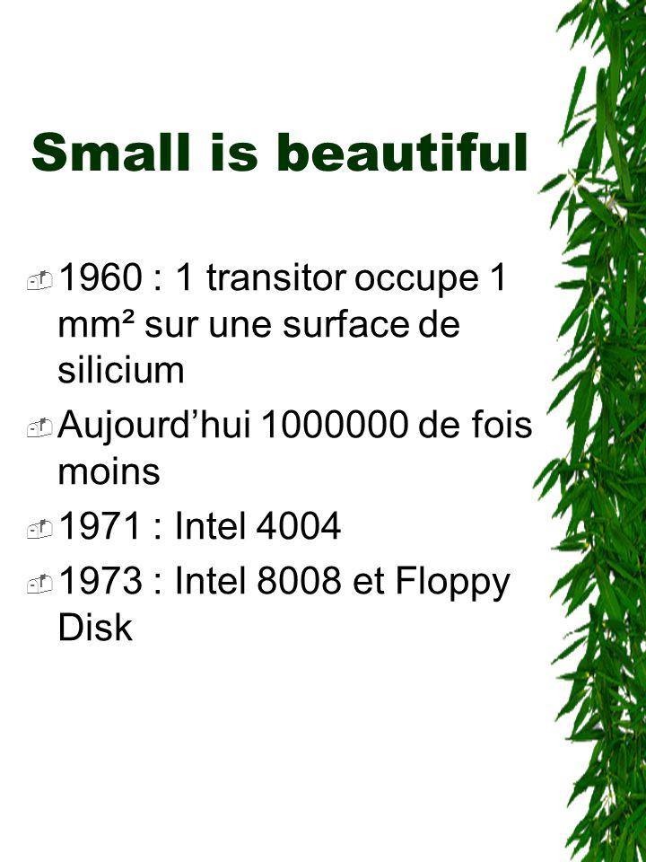Small is beautiful  1960 : 1 transitor occupe 1 mm² sur une surface de silicium  Aujourd'hui 1000000 de fois moins  1971 : Intel 4004  1973 : Inte