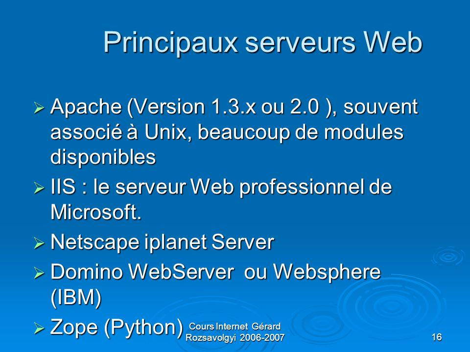 Cours Internet Gérard Rozsavolgyi 2006-200716 Principaux serveurs Web  Apache (Version 1.3.x ou 2.0 ), souvent associé à Unix, beaucoup de modules disponibles  IIS : le serveur Web professionnel de Microsoft.