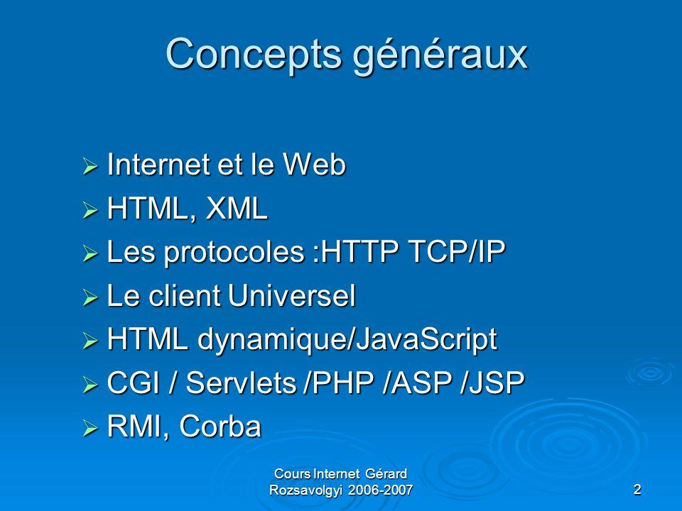 Cours Internet Gérard Rozsavolgyi 2006-20072 Concepts généraux  Internet et le Web  HTML, XML  Les protocoles :HTTP TCP/IP  Le client Universel  HTML dynamique/JavaScript  CGI / Servlets /PHP /ASP /JSP  RMI, Corba