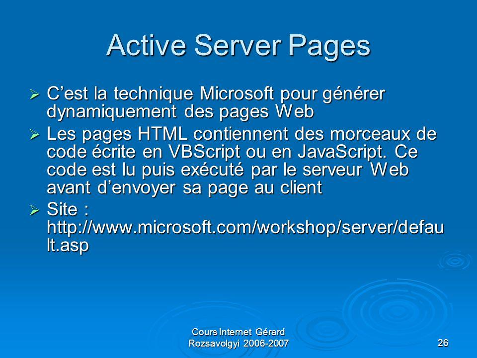 Cours Internet Gérard Rozsavolgyi 2006-200726 Active Server Pages  C'est la technique Microsoft pour générer dynamiquement des pages Web  Les pages HTML contiennent des morceaux de code écrite en VBScript ou en JavaScript.