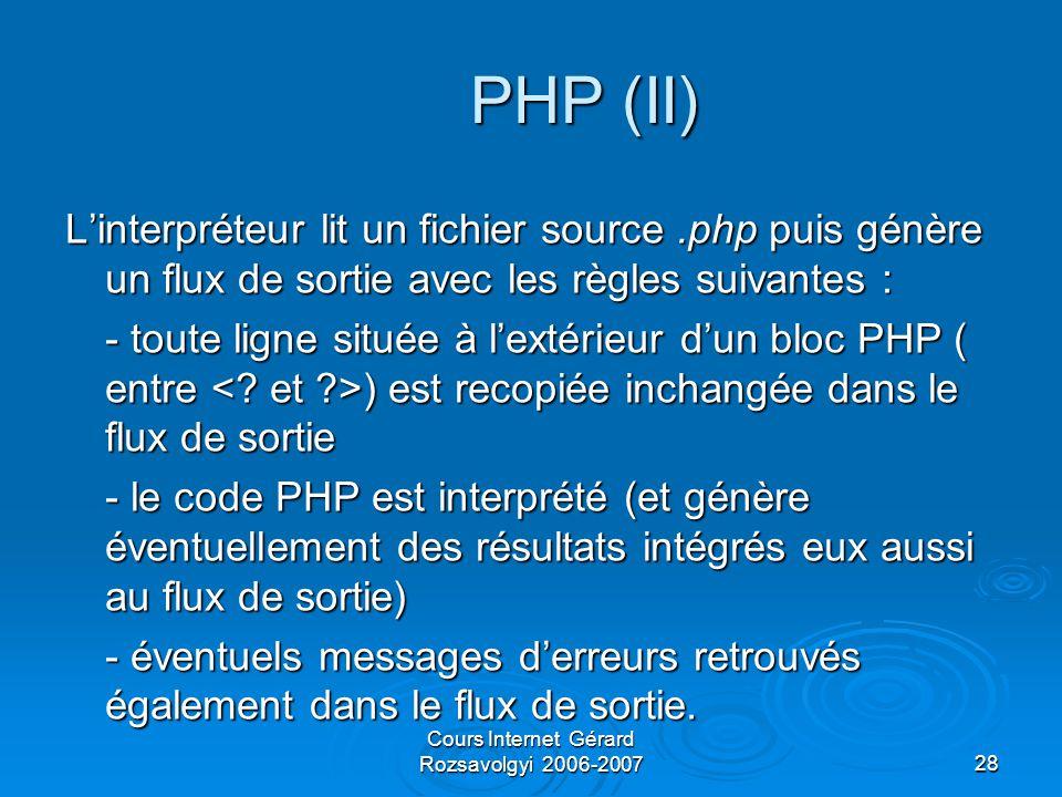 Cours Internet Gérard Rozsavolgyi 2006-200728 PHP (II) L'interpréteur lit un fichier source.php puis génère un flux de sortie avec les règles suivantes : - toute ligne située à l'extérieur d'un bloc PHP ( entre ) est recopiée inchangée dans le flux de sortie - le code PHP est interprété (et génère éventuellement des résultats intégrés eux aussi au flux de sortie) - éventuels messages d'erreurs retrouvés également dans le flux de sortie.