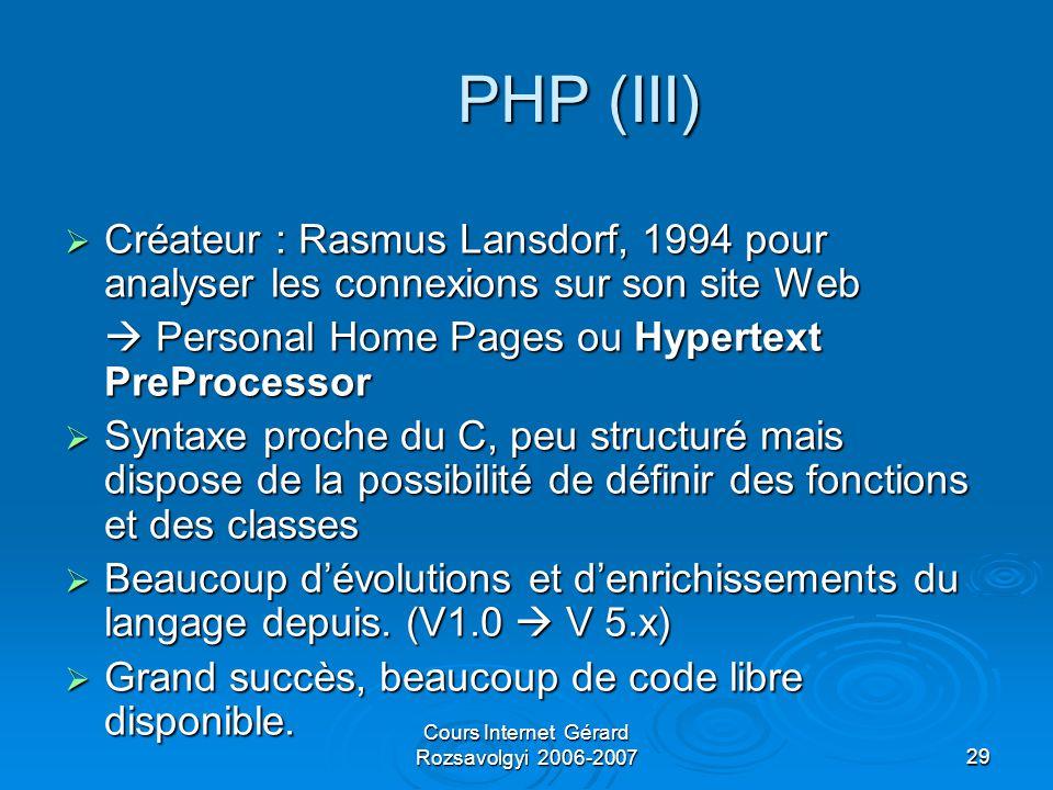 Cours Internet Gérard Rozsavolgyi 2006-200729 PHP (III)  Créateur : Rasmus Lansdorf, 1994 pour analyser les connexions sur son site Web  Personal Home Pages ou Hypertext PreProcessor  Syntaxe proche du C, peu structuré mais dispose de la possibilité de définir des fonctions et des classes  Beaucoup d'évolutions et d'enrichissements du langage depuis.
