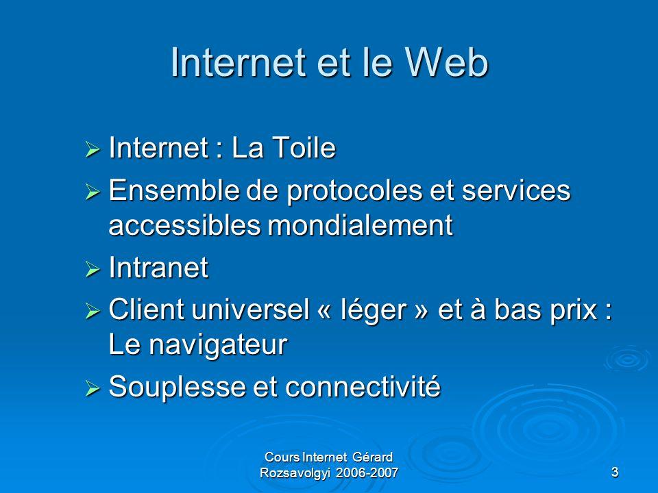 Cours Internet Gérard Rozsavolgyi 2006-20073 Internet et le Web  Internet : La Toile  Ensemble de protocoles et services accessibles mondialement  Intranet  Client universel « léger » et à bas prix : Le navigateur  Souplesse et connectivité