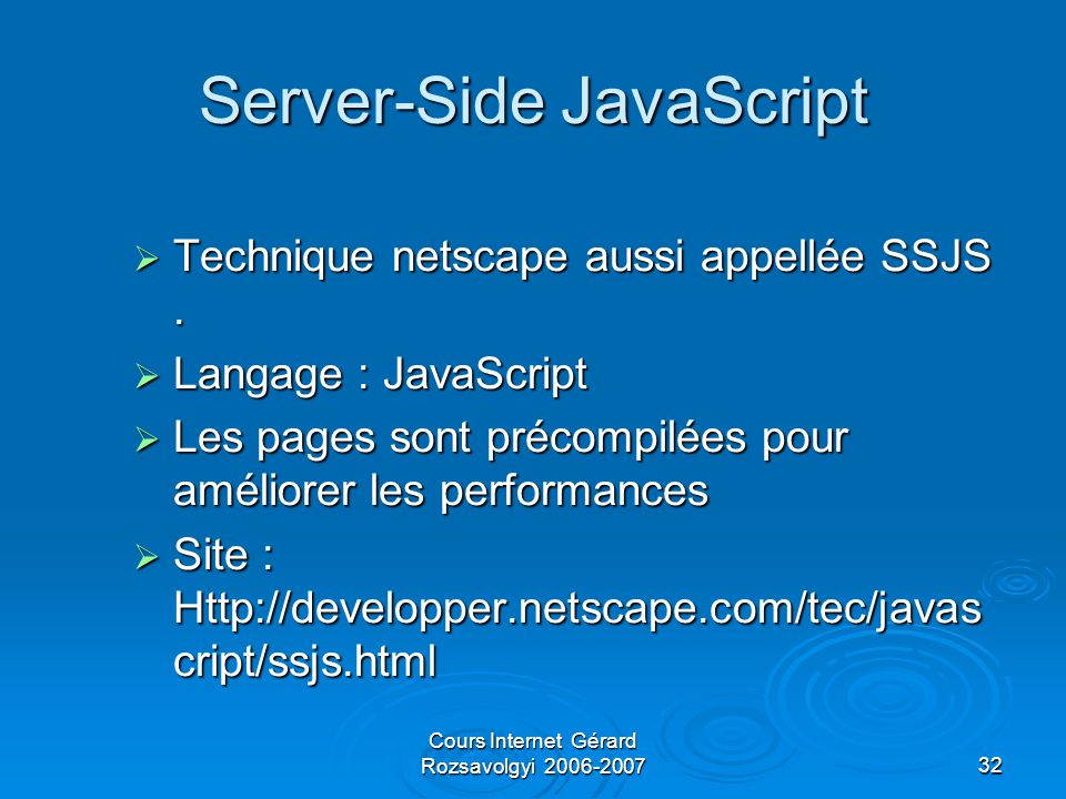 Cours Internet Gérard Rozsavolgyi 2006-200732 Server-Side JavaScript  Technique netscape aussi appellée SSJS.