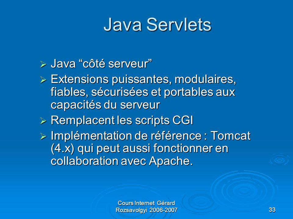 Cours Internet Gérard Rozsavolgyi 2006-200733 Java Servlets  Java côté serveur  Extensions puissantes, modulaires, fiables, sécurisées et portables aux capacités du serveur  Remplacent les scripts CGI  Implémentation de référence : Tomcat (4.x) qui peut aussi fonctionner en collaboration avec Apache.