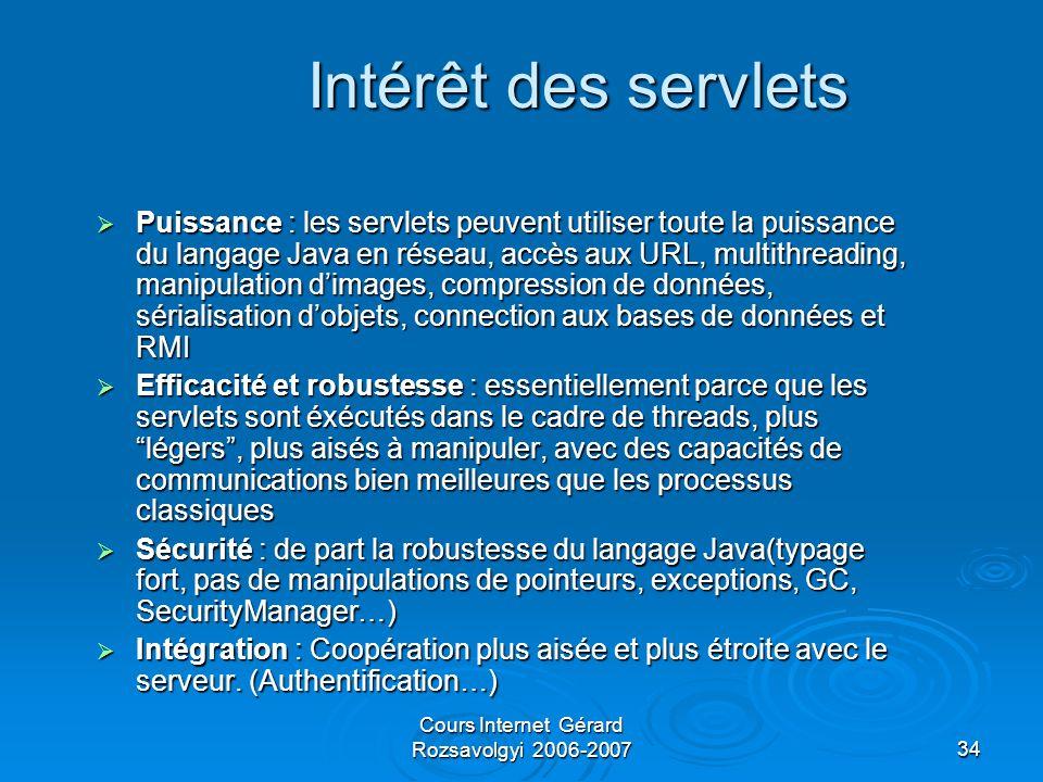 Cours Internet Gérard Rozsavolgyi 2006-200734 Intérêt des servlets  Puissance : les servlets peuvent utiliser toute la puissance du langage Java en réseau, accès aux URL, multithreading, manipulation d'images, compression de données, sérialisation d'objets, connection aux bases de données et RMI  Efficacité et robustesse : essentiellement parce que les servlets sont éxécutés dans le cadre de threads, plus légers , plus aisés à manipuler, avec des capacités de communications bien meilleures que les processus classiques  Sécurité : de part la robustesse du langage Java(typage fort, pas de manipulations de pointeurs, exceptions, GC, SecurityManager…)  Intégration : Coopération plus aisée et plus étroite avec le serveur.