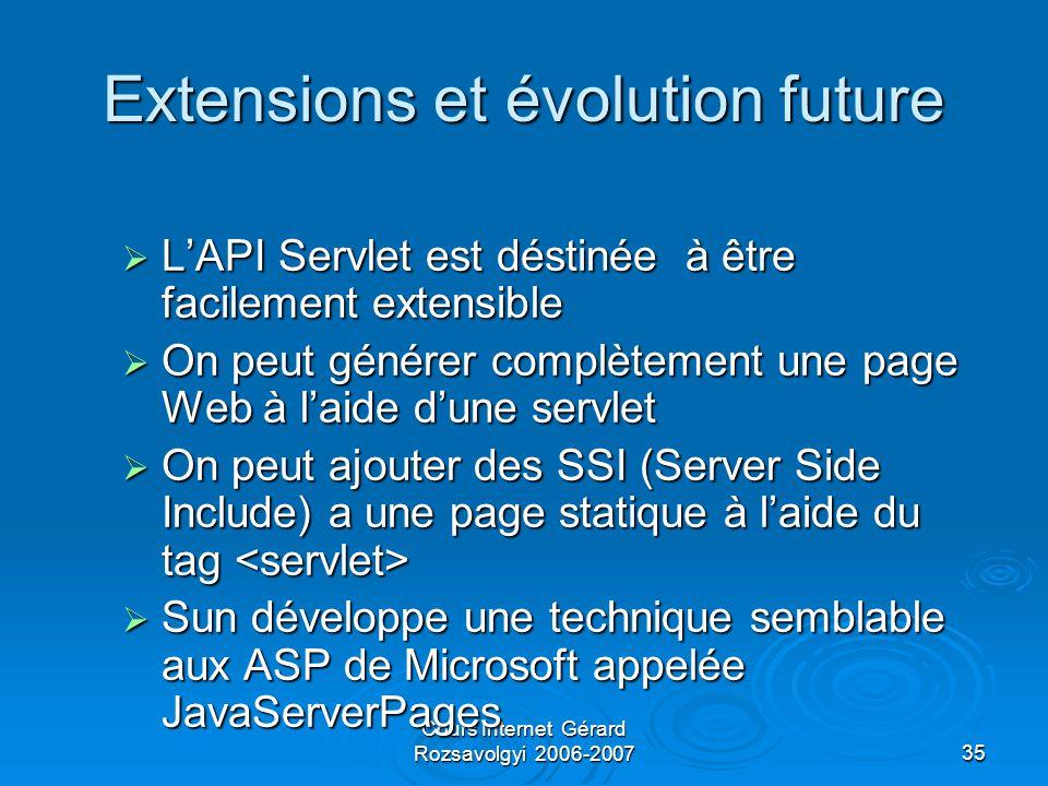 Cours Internet Gérard Rozsavolgyi 2006-200735 Extensions et évolution future  L'API Servlet est déstinée à être facilement extensible  On peut générer complètement une page Web à l'aide d'une servlet  On peut ajouter des SSI (Server Side Include) a une page statique à l'aide du tag  On peut ajouter des SSI (Server Side Include) a une page statique à l'aide du tag  Sun développe une technique semblable aux ASP de Microsoft appelée JavaServerPages
