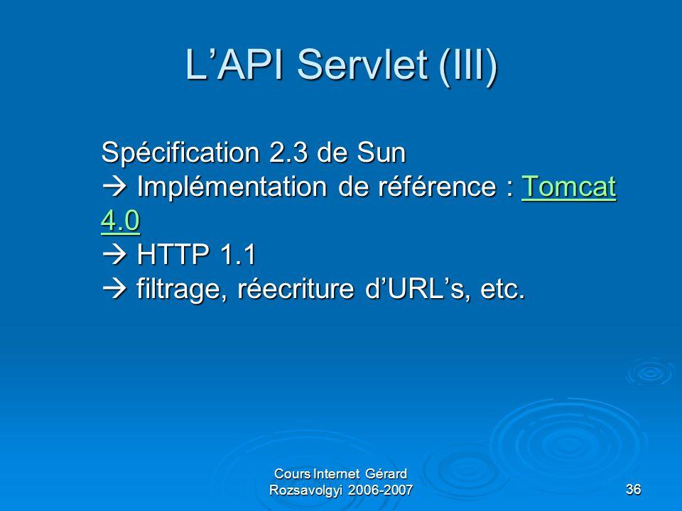 Cours Internet Gérard Rozsavolgyi 2006-200736 L'API Servlet (III) Spécification 2.3 de Sun  Implémentation de référence : Tomcat 4.0  HTTP 1.1  filtrage, réecriture d'URL's, etc.