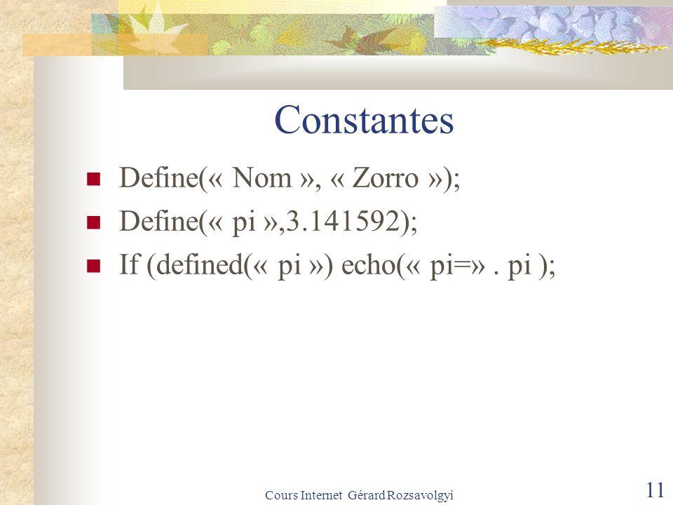 Cours Internet Gérard Rozsavolgyi 11 Constantes Define(« Nom », « Zorro »); Define(« pi »,3.141592); If (defined(« pi ») echo(« pi=».