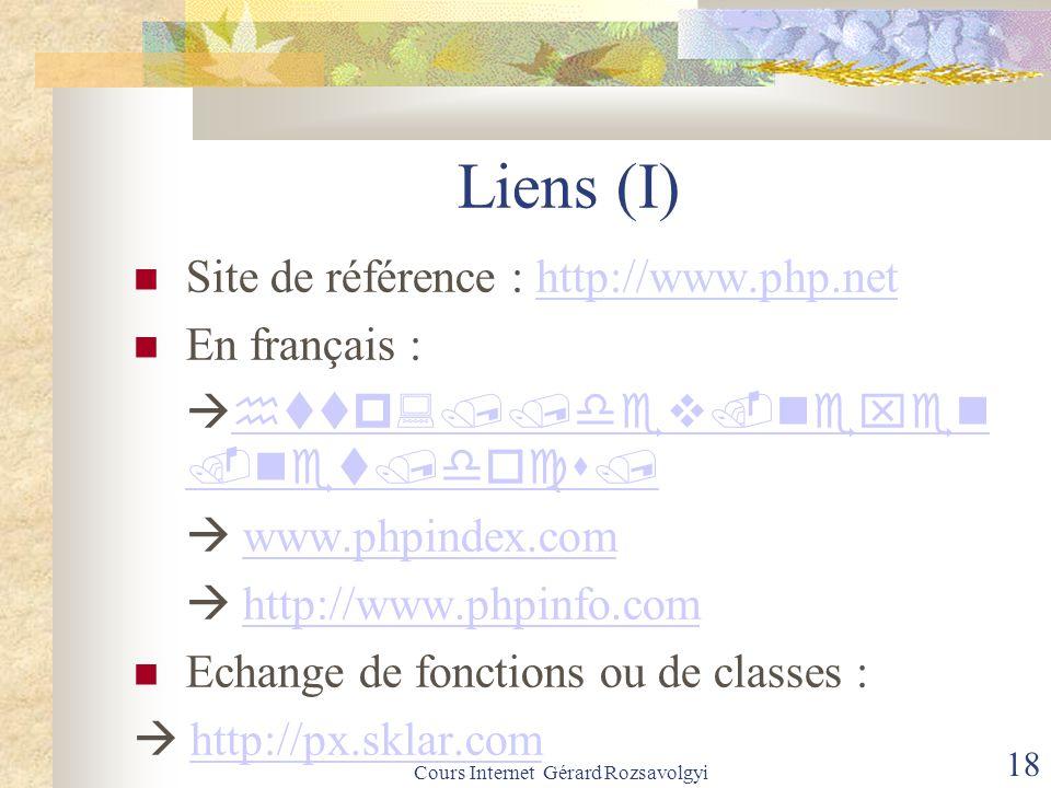 Cours Internet Gérard Rozsavolgyi 18 Liens (I) Site de référence : http://www.php.nethttp://www.php.net En français :     www.phpindex.comwww.phpindex.com  http://www.phpinfo.comhttp://www.phpinfo.com Echange de fonctions ou de classes :  http://px.sklar.comhttp://px.sklar.com