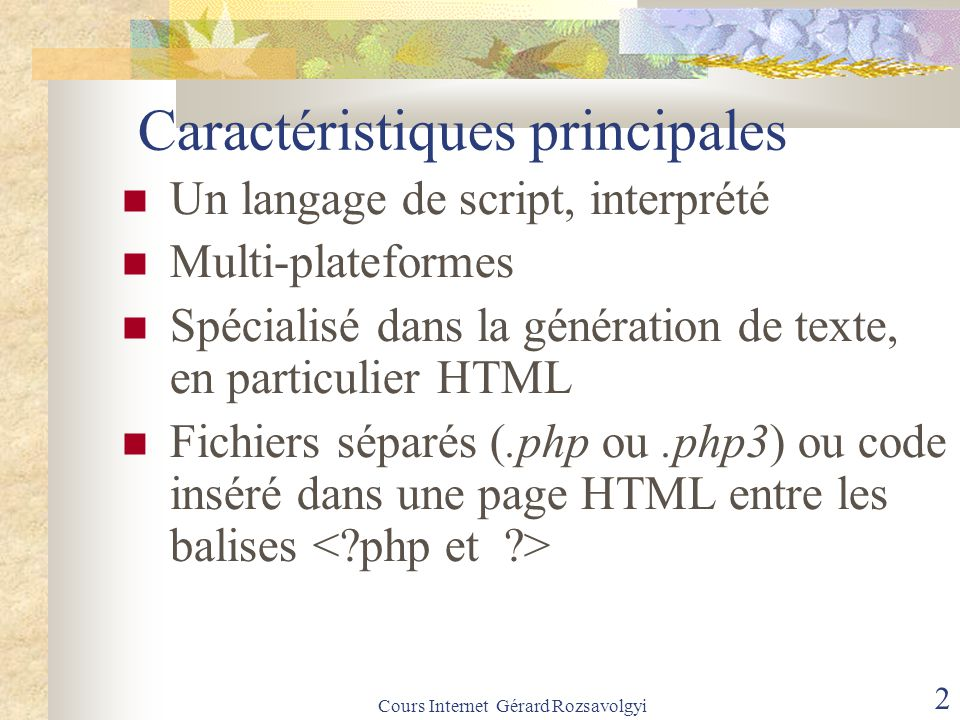 Cours Internet Gérard Rozsavolgyi 3 Fonctionnement L'interpréteur lit un fichier source.php puis génère un flux de sortie avec les règles suivantes : - toute ligne située à l'extérieur d'un bloc PHP ( entre ) est recopiée inchangée dans le flux de sortie - le code PHP est interprété (et génère éventuellement des résultats intégrés eux aussi au flux de sortie - les erreurs éventuelles donnent lieu à des messages d'erreurs qu'on retrouve également dans le flux de sortie.
