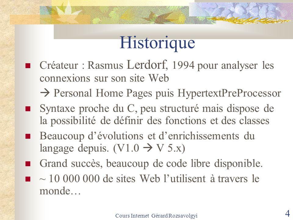Cours Internet Gérard Rozsavolgyi 4 Historique Créateur : Rasmus Lerdorf, 1994 pour analyser les connexions sur son site Web  Personal Home Pages puis HypertextPreProcessor Syntaxe proche du C, peu structuré mais dispose de la possibilité de définir des fonctions et des classes Beaucoup d'évolutions et d'enrichissements du langage depuis.