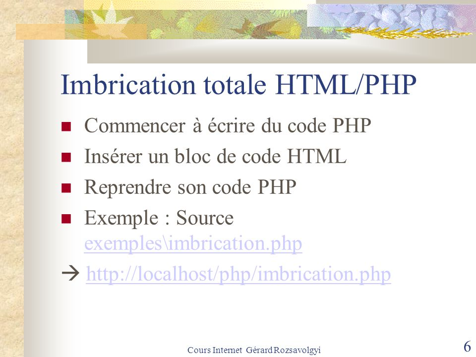 Cours Internet Gérard Rozsavolgyi 6 Imbrication totale HTML/PHP Commencer à écrire du code PHP Insérer un bloc de code HTML Reprendre son code PHP Exemple : Source exemples\imbrication.php exemples\imbrication.php  http://localhost/php/imbrication.phphttp://localhost/php/imbrication.php