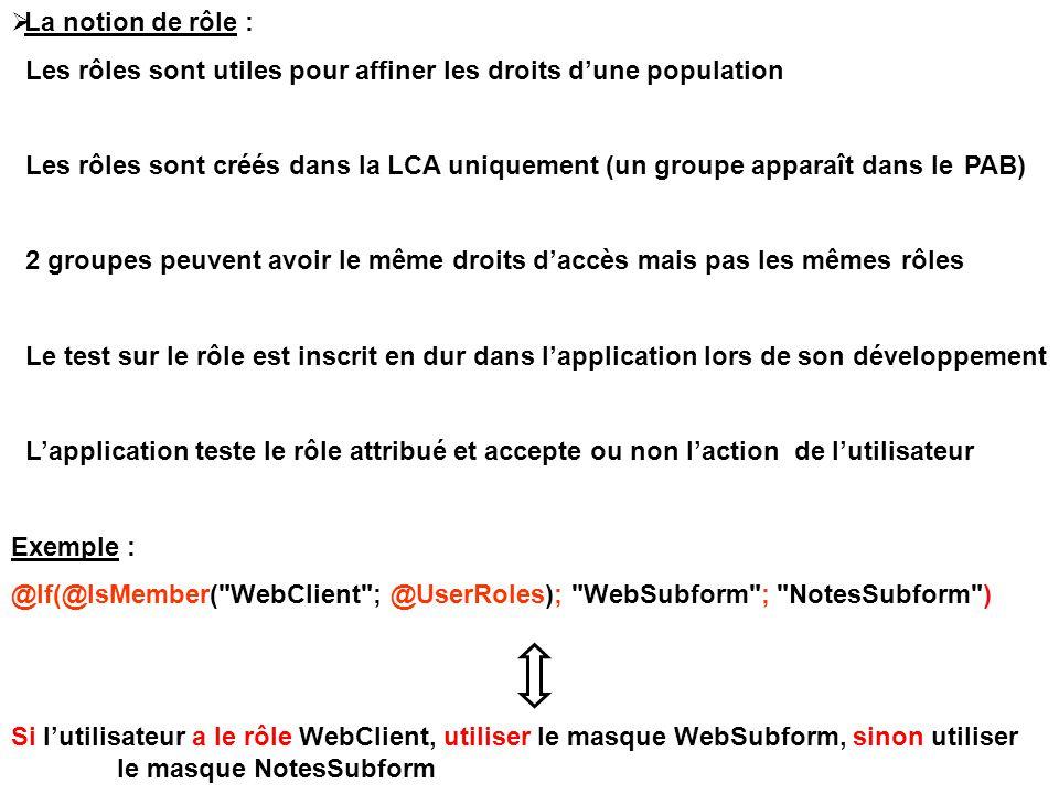  La notion de rôle : Les rôles sont utiles pour affiner les droits d'une population Les rôles sont créés dans la LCA uniquement (un groupe apparaît dans le PAB) 2 groupes peuvent avoir le même droits d'accès mais pas les mêmes rôles Le test sur le rôle est inscrit en dur dans l'application lors de son développement L'application teste le rôle attribué et accepte ou non l'action de l'utilisateur Exemple : @If(@IsMember( WebClient ; @UserRoles); WebSubform ; NotesSubform ) Si l'utilisateur a le rôle WebClient, utiliser le masque WebSubform, sinon utiliser le masque NotesSubform