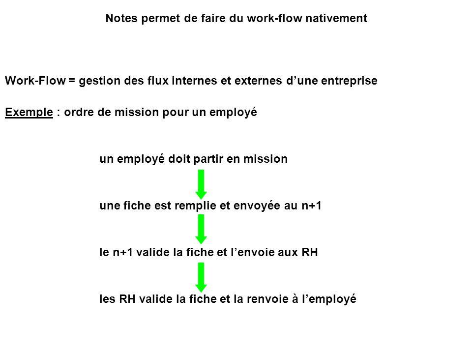 Notes permet de faire du work-flow nativement Work-Flow = gestion des flux internes et externes d'une entreprise Exemple : ordre de mission pour un em