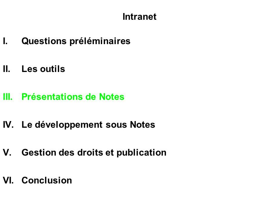 Intranet I.Questions préléminaires II.Les outils III.Présentations de Notes IV.Le développement sous Notes V.Gestion des droits et publication VI.Conc