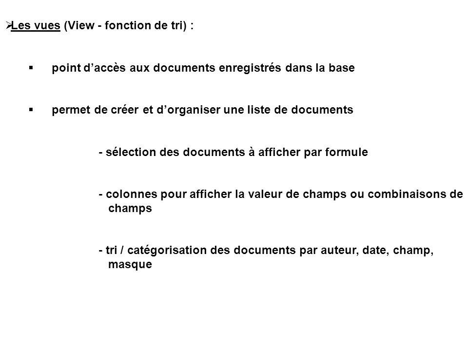  Les vues (View - fonction de tri) :  point d'accès aux documents enregistrés dans la base  permet de créer et d'organiser une liste de documents - sélection des documents à afficher par formule - colonnes pour afficher la valeur de champs ou combinaisons de champs - tri / catégorisation des documents par auteur, date, champ, masque