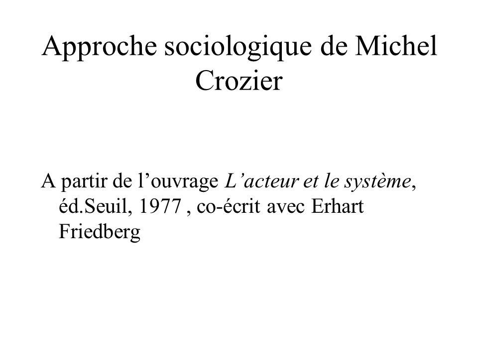 Approche sociologique de Michel Crozier A partir de l'ouvrage L'acteur et le système, éd.Seuil, 1977, co-écrit avec Erhart Friedberg