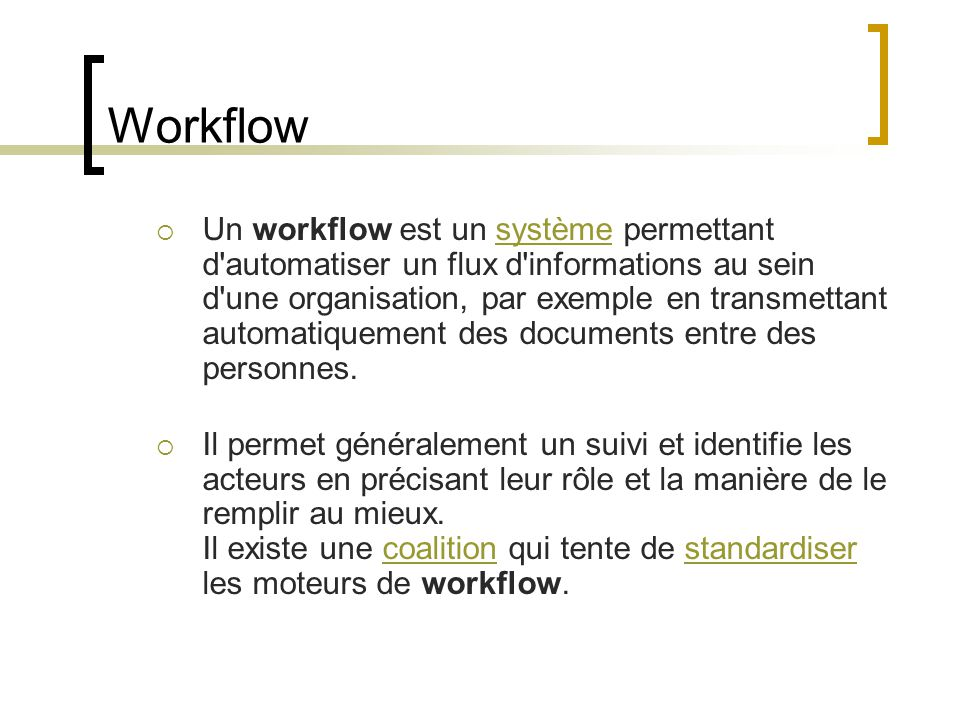 Workflow  Un workflow est un système permettant d automatiser un flux d informations au sein d une organisation, par exemple en transmettant automatiquement des documents entre des personnes.système  Il permet généralement un suivi et identifie les acteurs en précisant leur rôle et la manière de le remplir au mieux.