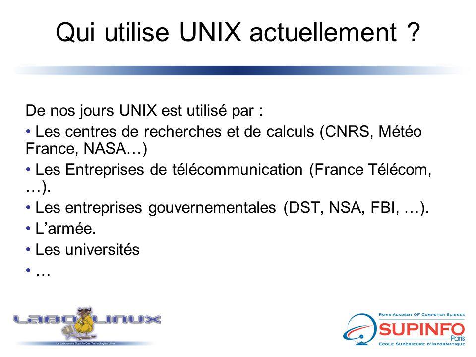 Qui utilise UNIX actuellement ? De nos jours UNIX est utilisé par : Les centres de recherches et de calculs (CNRS, Météo France, NASA…) Les Entreprise