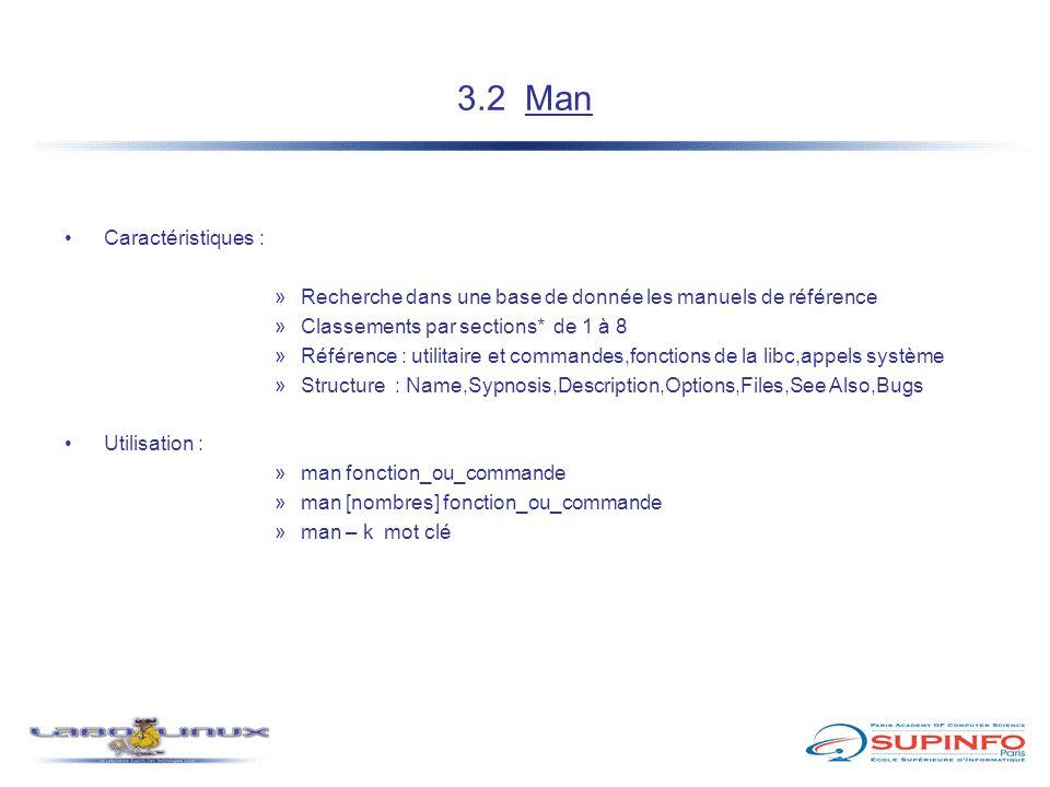 3.2 Man Caractéristiques : »Recherche dans une base de donnée les manuels de référence »Classements par sections* de 1 à 8 »Référence : utilitaire et commandes,fonctions de la libc,appels système »Structure : Name,Sypnosis,Description,Options,Files,See Also,Bugs Utilisation : »man fonction_ou_commande »man [nombres] fonction_ou_commande »man – k mot clé