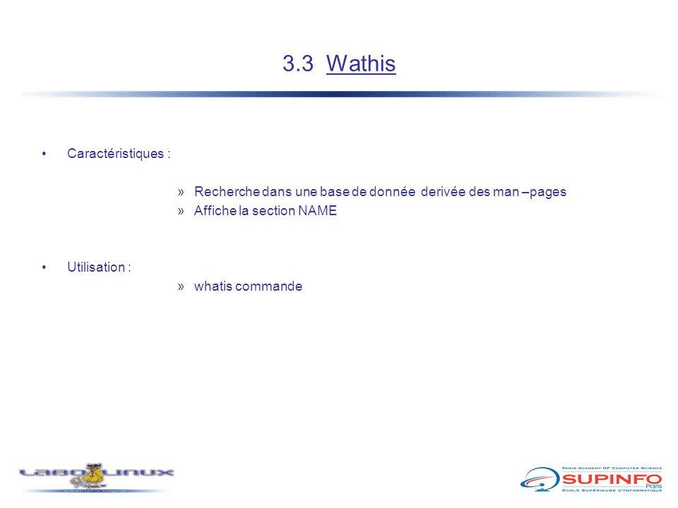 3.3 Wathis Caractéristiques : »Recherche dans une base de donnée derivée des man –pages »Affiche la section NAME Utilisation : »whatis commande