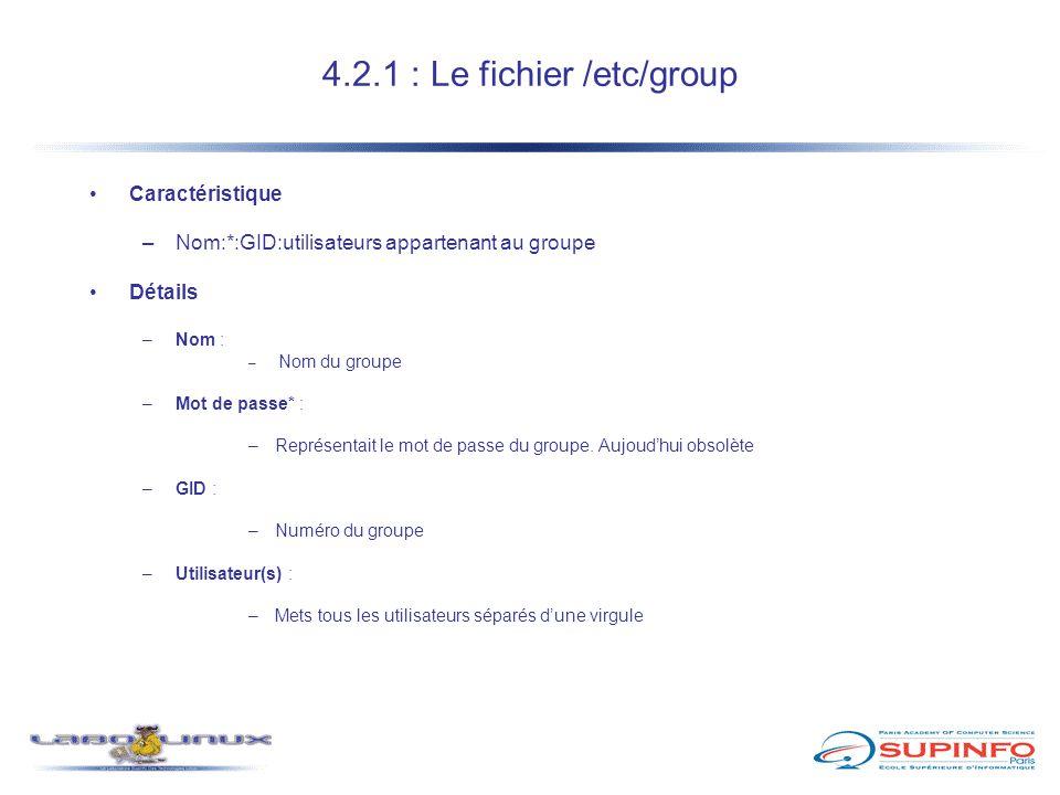 4.2.1 : Le fichier /etc/group Caractéristique –Nom:*:GID:utilisateurs appartenant au groupe Détails –Nom : – Nom du groupe –Mot de passe* : –Représent