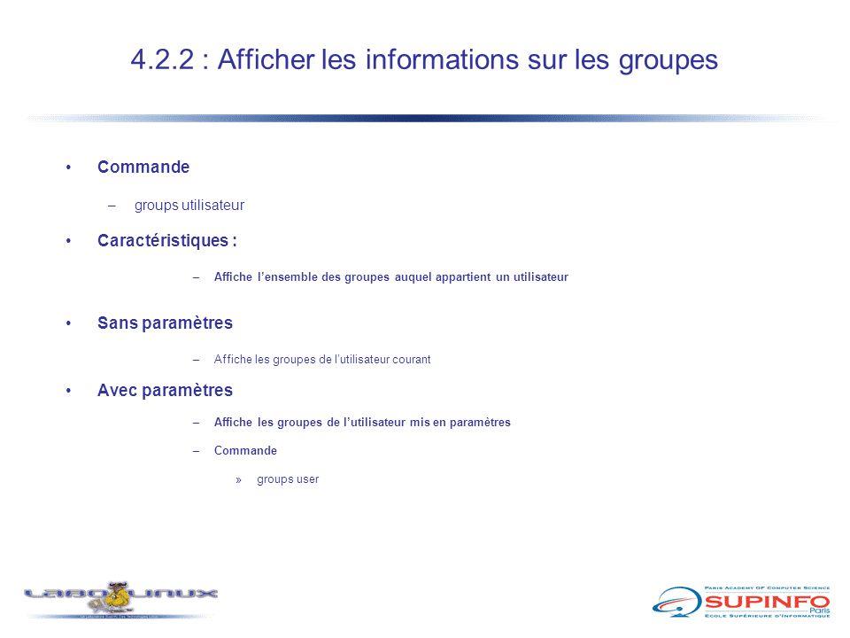 4.2.2 : Afficher les informations sur les groupes Commande –groups utilisateur Caractéristiques : –Affiche l'ensemble des groupes auquel appartient un