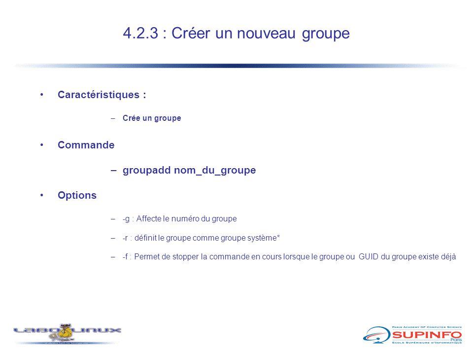 4.2.3 : Créer un nouveau groupe Caractéristiques : –Crée un groupe Commande –groupadd nom_du_groupe Options –-g : Affecte le numéro du groupe –-r : dé