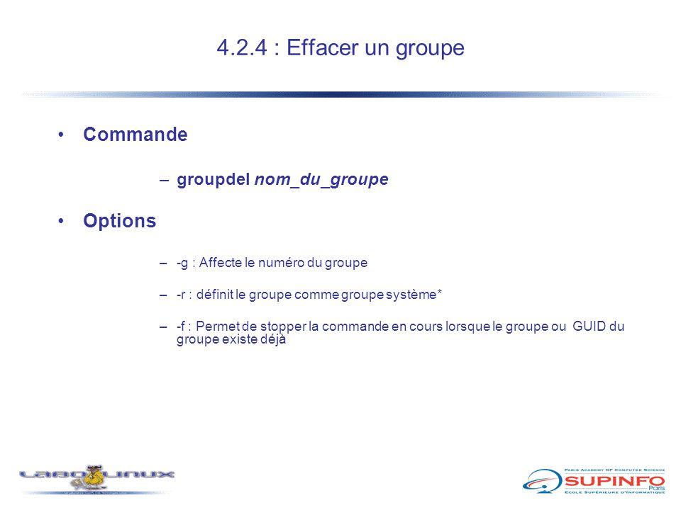 4.2.4 : Effacer un groupe Commande –groupdel nom_du_groupe Options –-g : Affecte le numéro du groupe –-r : définit le groupe comme groupe système* –-f